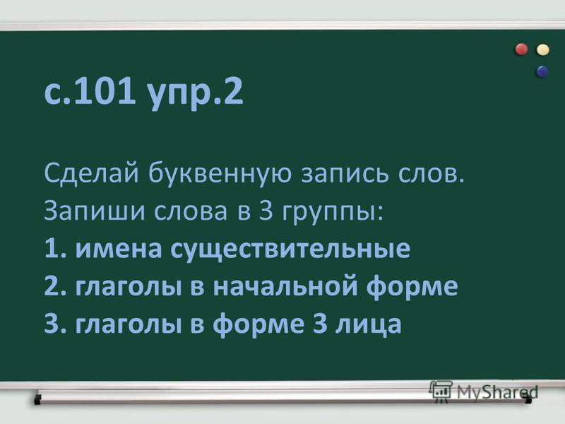 с.101 упр.2 Сделай буквенную запись слов. Запиши слова в 3 группы: 1. имена существительные 2. глаголы в начальной форме 3. глаголы в форме 3 лиса