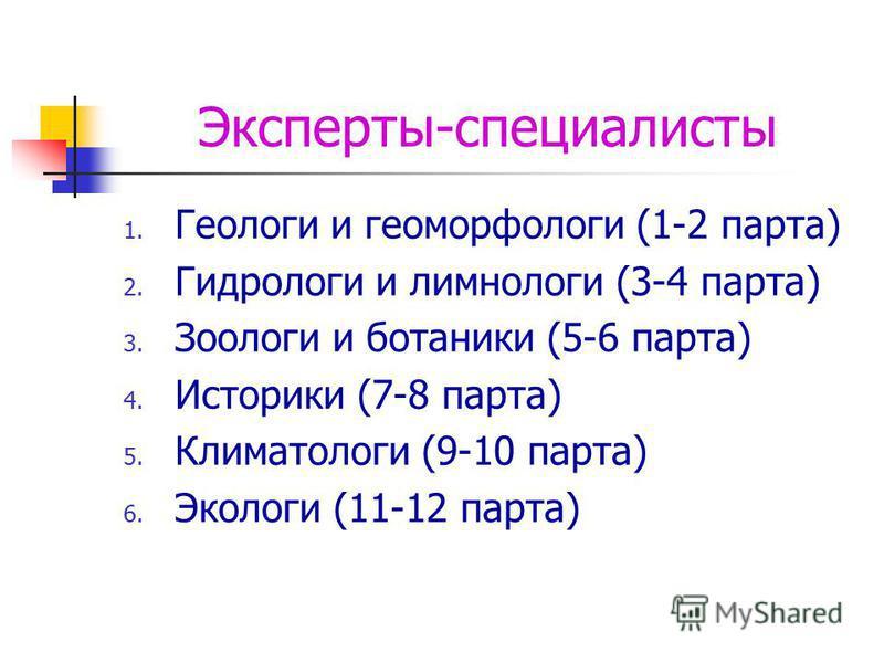 Эксперты-специалисты 1. Геологи и геоморфологи (1-2 парта) 2. Гидрологи и лимнологи (3-4 парта) 3. Зоологи и ботаники (5-6 парта) 4. Историки (7-8 парта) 5. Климатологи (9-10 парта) 6. Экологи (11-12 парта)