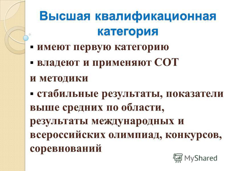 Высшая квалификационная категория имеют первую категорию владеют и применяют СОТ и методики стабильные результаты, показатели выше средних по области, результаты международных и всероссийских олимпиад, конкурсов, соревнований