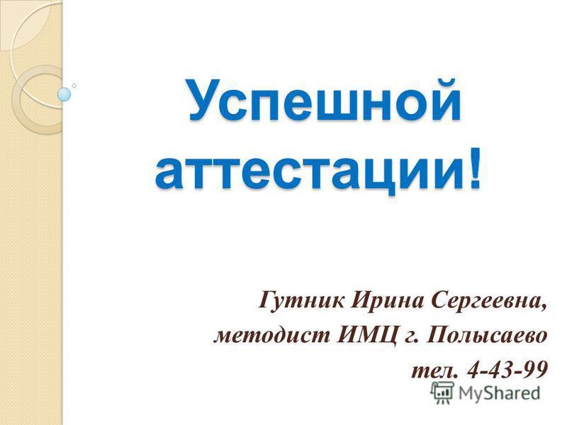 Успешной аттестации! Успешной аттестации! Гутник Ирина Сергеевна, методист ИМЦ г. Полысаево тел. 4-43-99