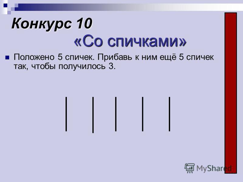 Конкурс 10 «Со спичками» Положено 5 спичек. Прибавь к ним ещё 5 спичек так, чтобы получилось 3.