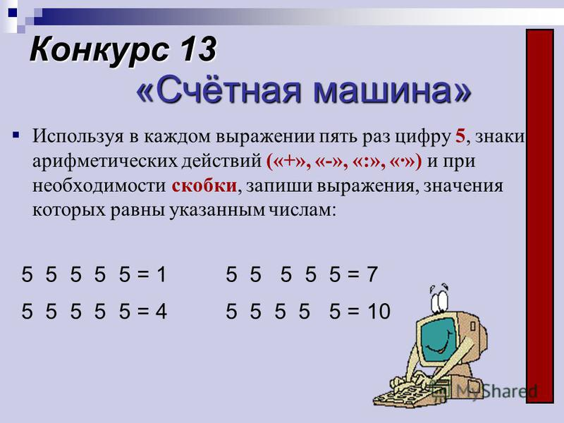 Конкурс 13 «Счётная машина» Используя в каждом выражении пять раз цифру 5, знаки арифметических действий («+», «-», «:», «·») и при необходимости скобки, запиши выражения, значения которых равны указанным числам: 5 5 5 5 5 = 1 5 5 5 5 5 = 4 5 5 5 5 5