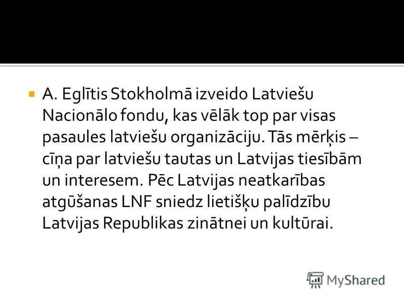 A. Eglītis Stokholmā izveido Latviešu Nacionālo fondu, kas vēlāk top par visas pasaules latviešu organizāciju. Tās mērķis – cīņa par latviešu tautas un Latvijas tiesībām un interesem. Pēc Latvijas neatkarības atgūšanas LNF sniedz lietišķu palīdzību L
