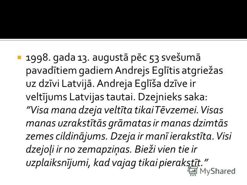 1998. gada 13. augustā pēc 53 svešumā pavadītiem gadiem Andrejs Eglītis atgriežas uz dzīvi Latvijā. Andreja Eglīša dzīve ir veltījums Latvijas tautai. Dzejnieks saka: Visa mana dzeja veltīta tikai Tēvzemei. Visas manas uzrakstītās grāmatas ir manas d