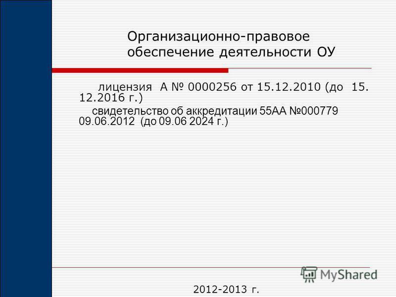 лицензия А 0000256 от 15.12.2010 (до 15. 12.2016 г.) свидетельство об аккредитации 55АА 000779 09.06.2012 (до 09.06 2024 г.) Организационно-правовое обеспечение деятельности ОУ 2012-2013 г.