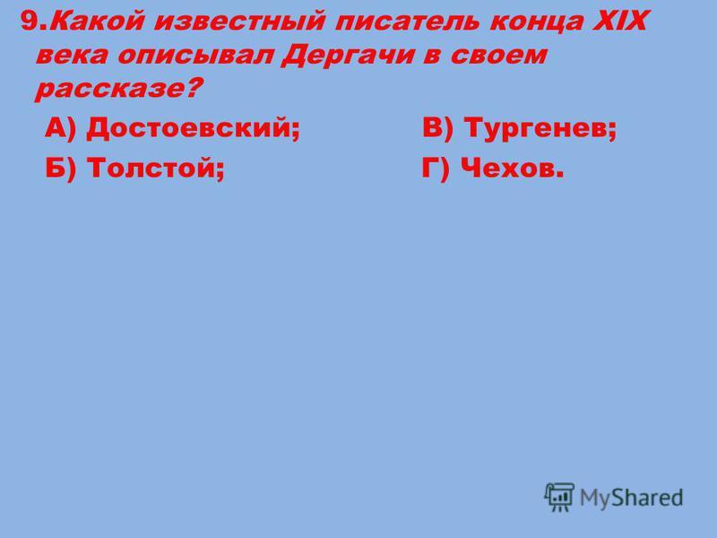 9. Какой известный писатель конца XIX века описывал Дергачи в своем рассказе? А) Достоевский; В) Тургенев; Б) Толстой; Г) Чехов.