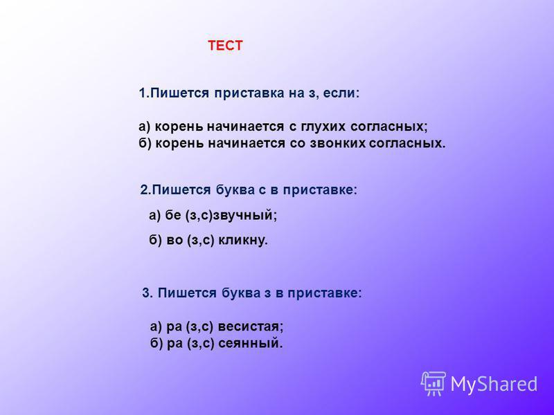 ТЕСТ 1. Пишется приставка на з, если: а) корень начинается с глухих согласных; б) корень начинается со звонких согласных. 2. Пишется буква с в приставке: а) бе (з,с)звучный; б) во (з,с) кликну. 3. Пишется буква з в приставке: а) ра (з,с) увесистая; б
