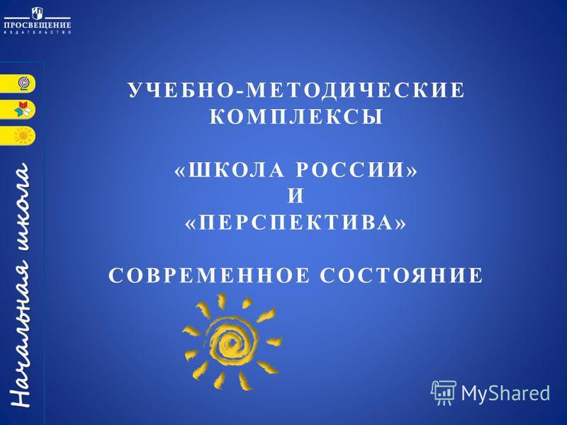 УЧЕБНО-МЕТОДИЧЕСКИЕ КОМПЛЕКСЫ «ШКОЛА РОССИИ» И «ПЕРСПЕКТИВА» СОВРЕМЕННОЕ СОСТОЯНИЕ
