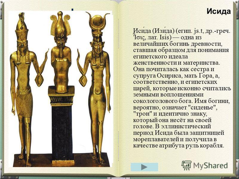 Иси́да (Изи́да) (егип. js.t, др.-греч. σις, лат. Isis) одна из величайших богинь древности, ставшая образцом для понимания египетского идеала женственности и материнства. Она почиталась как сестра и супруга Осириса, мать Гора, а, соответственно, и ег