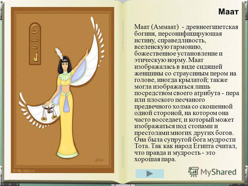 Маат (Аммаат) - древнеегипетская богиня, персонифицирующая истину, справедливость, вселенскую гармонию, божественное установление и этическую норму. Маат изображалась в виде сидящей женщины со страусиным пером на голове, иногда крылатой; также могла