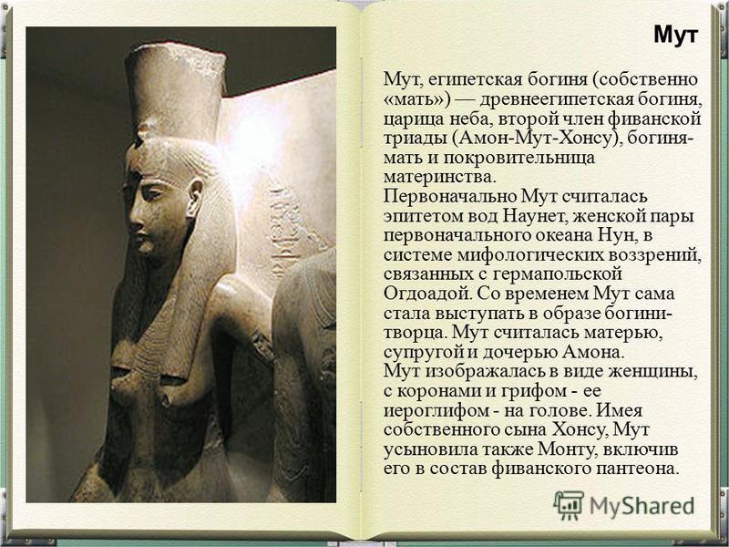 Мут, египетская богиня (собственно «мать») древнеегипетская богиня, царица неба, второй член фиванской триады (Амон-Мут-Хонсу), богиня- мать и покровительница материнства. Первоначально Мут считалась эпитетом вод Наунет, женской пары первоначального