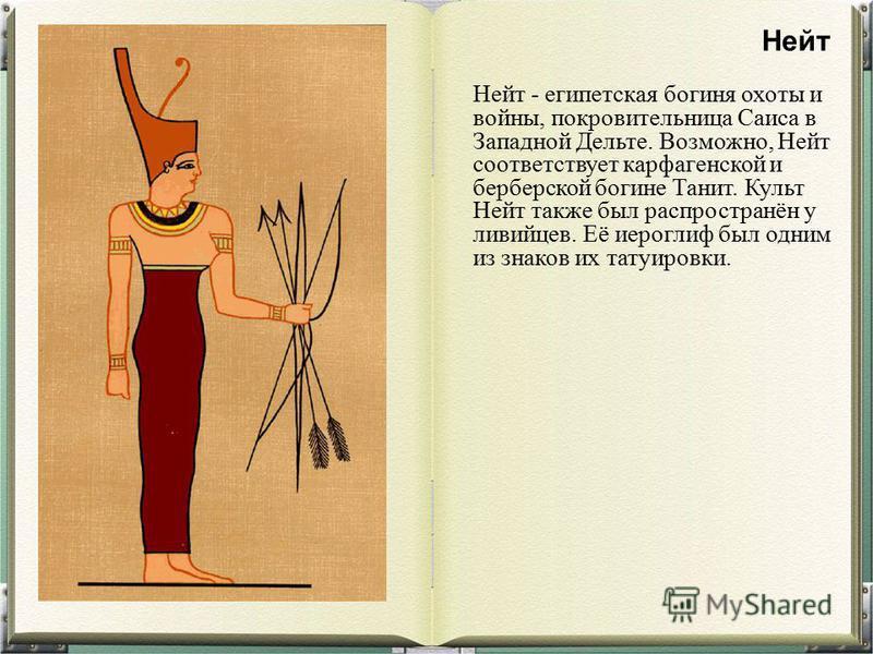 Нейт - египетская богиня охоты и войны, покровительница Саиса в Западной Дельте. Возможно, Нейт соответствует карфагенской и берберской богине Танит. Культ Нейт также был распространён у ливийцев. Её иероглиф был одним из знаков их татуировки. Нейт
