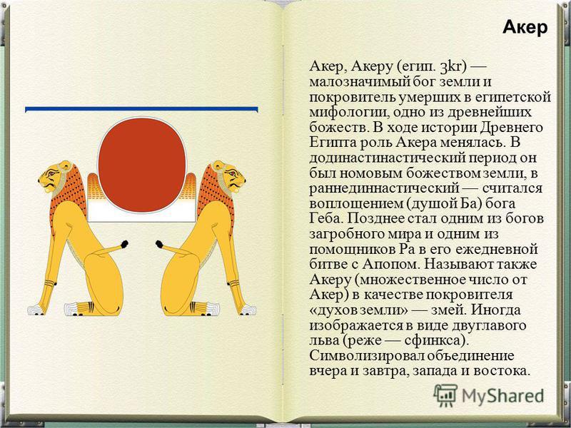Акер, Акеру (егип. kr) малозначимый бог земли и покровитель умерших в египетской мифологии, одно из древнейших божеств. В ходе истории Древнего Египта роль Акера менялась. В додинастинастический период он был немовым божеством земли, в раннединастиче