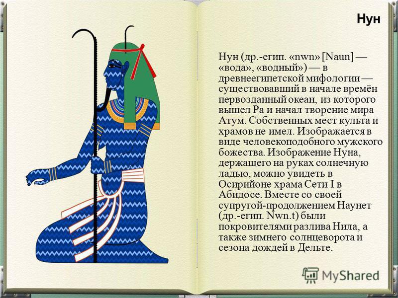 Нун (др.-егип. «nwn» [Naun] «вода», «водный») в древнеегипетской мифологии существовавший в начале времён первозданный океан, из которого вышел Ра и начал творение мира Атум. Собственных мест культа и храмов не имел. Изображается в виде человекоподоб