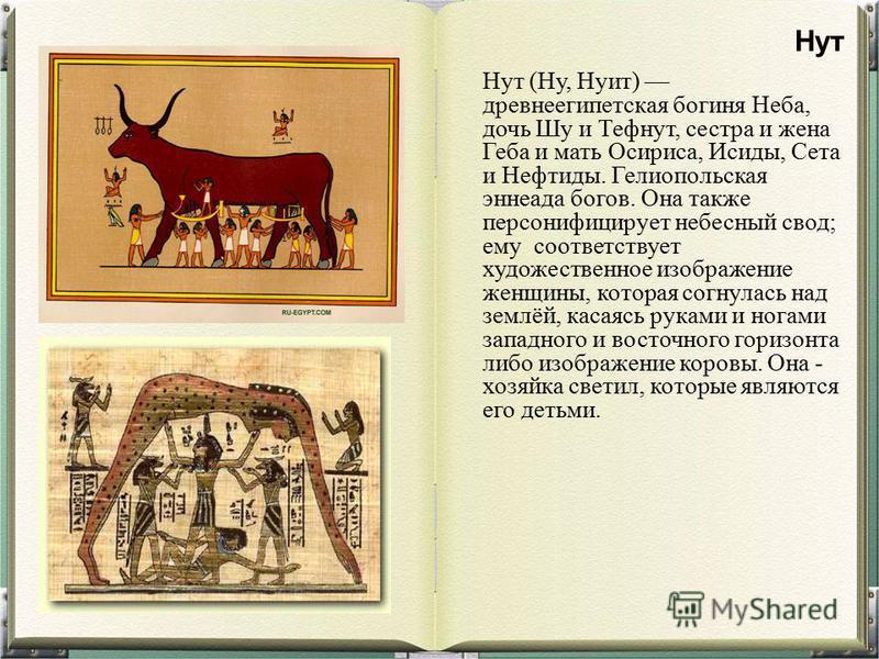 Нут (Ну, Нуит) древнеегипетская богиня Неба, дочь Шу и Тефнут, сестра и жена Геба и мать Осириса, Исиды, Сета и Нефтиды. Гелиопольская эннеада богов. Она также персонифицирует небесный свод; ему соответствует художественное изображение женщины, котор