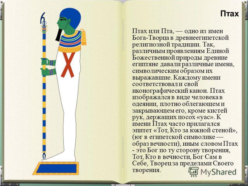 Птах или Пта, одно из имен Бога-Творца в древнеегипетской религиозной традиции. Так, различным проявлениям Единой Божественной природы древние египтяне давали различные имена, символическим образом их выражавшие. Каждому имени соответствовал и свой и