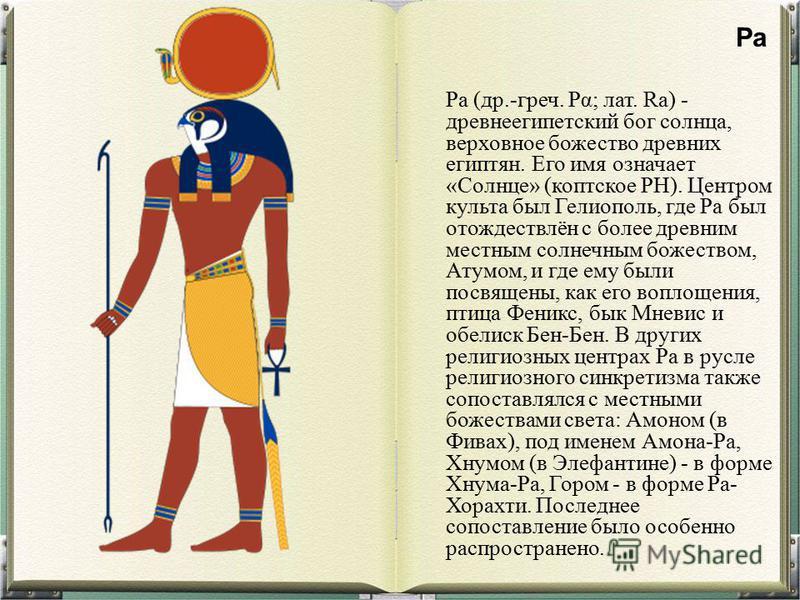 Ра (др.-греч. Ρα; лат. Ra) - древнеегипетский бог солнца, верховное божество древних египтян. Его имя означает «Солнце» (коптское PH). Центром культа был Гелиополь, где Ра был отождествлён с более древним местным солнечным божеством, Атумом, и где ем