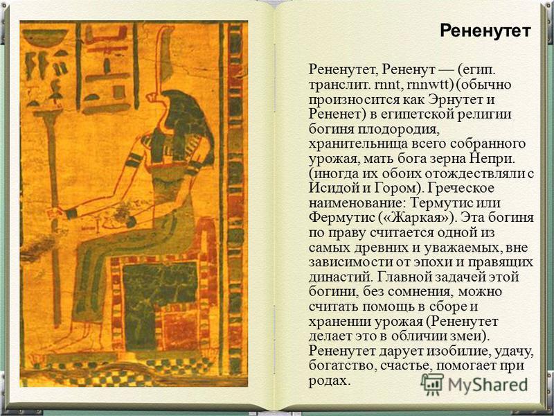 Рененутет, Рененут (егип. транслит. rnnt, rnnwtt) (обычно произносится как Эрнутет и Рененет) в египетской религии богиня плодородия, хранительница всего собранного урожая, мать бога зерна Непри. (иногда их обоих отождествляли с Исидой и Гором). Греч
