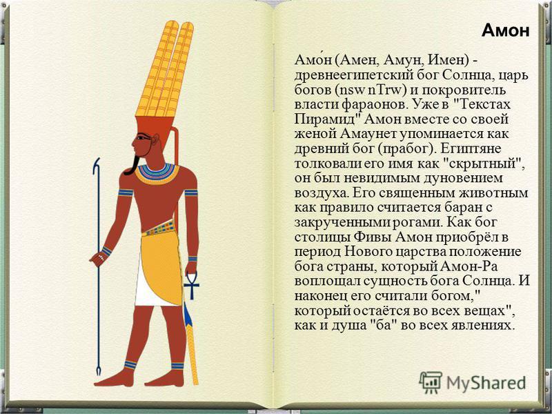 Амо́н (Амен, Амун, Имен) - древнеегипетский бог Солнца, царь богов (nsw nTrw) и покровитель власти фараонов. Уже в