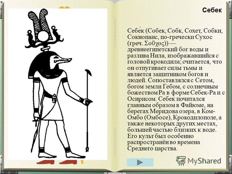 Себе́к (Собек, Собк, Сохет, Собки, Сокнопаис, по-гречески Сухос (греч. Σο χος)) древнеегипетский бог воды и разлива Нила, изображавшийся с головой крокодила; считается, что он отпугивает силы тьмы и является защитником богов и людей. Сопоставлялся с