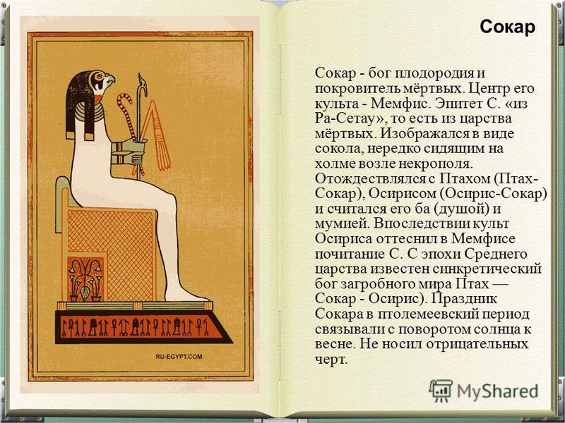 Сокар - бог плодородия и покровитель мёртвых. Центр его культа - Мемфис. Эпитет С. «из Ра-Сетау», то есть из царства мёртвых. Изображался в виде сокола, нередко сидящим на холме возле некрополя. Отождествлялся с Птахом (Птах- Сокар), Осирисом (Осирис