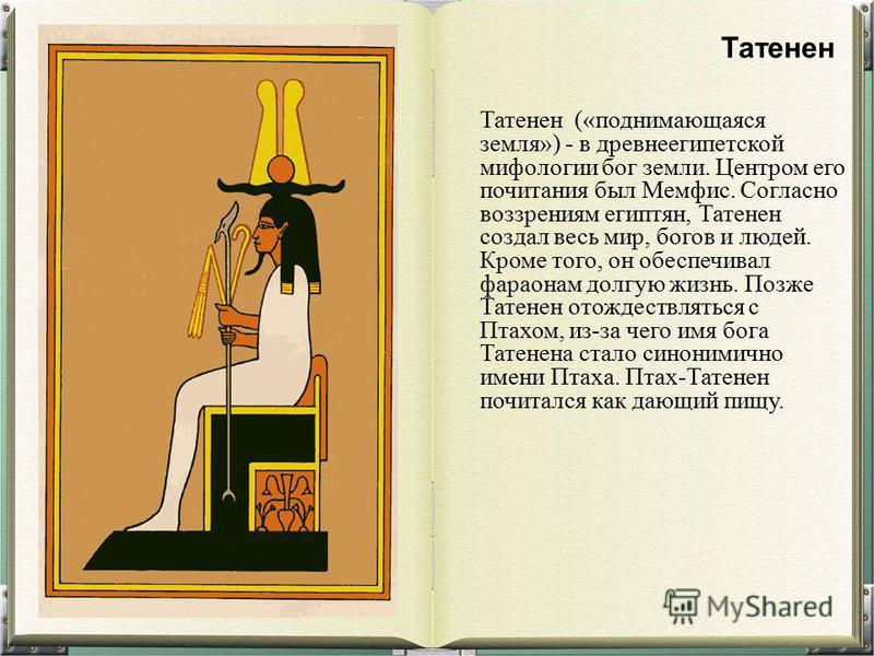 Татенен («поднимающаяся земля») - в древнеегипетской мифологии бог земли. Центром его почитания был Мемфис. Согласно воззрениям египтян, Татенен создал весь мир, богов и людей. Кроме того, он обеспечивал фараонам долгую жизнь. Позже Татенен отождеств