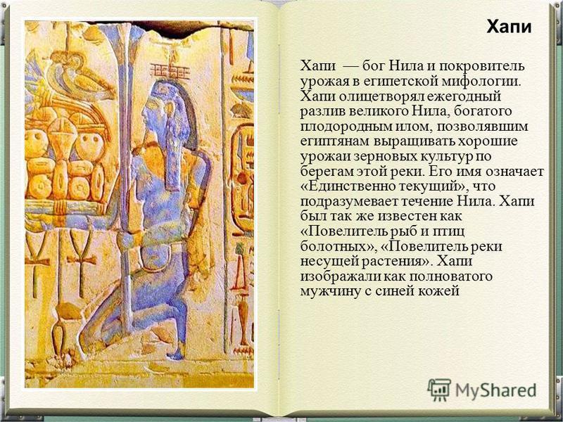 Хапи бог Нила и покровитель урожая в египетской мифологии. Хапи олицетворял ежегодный разлив великого Нила, богатого плодородным илом, позволявшим египтянам выращивать хорошие урожаи зерновых культур по берегам этой реки. Его имя означает «Единственн