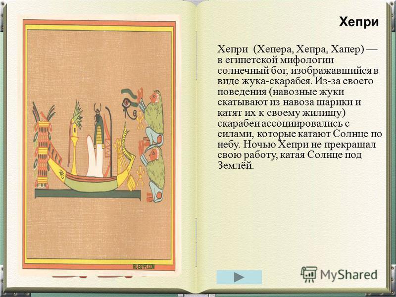 Хепри (Хепера, Хепра, Хапер) в египетской мифологии солнечный бог, изображавшийся в виде жука-скарабея. Из-за своего поведения (навозные жуки скатывают из навоза шарики и катят их к своему жилищу) скарабеи ассоциировались с силами, которые катают Сол