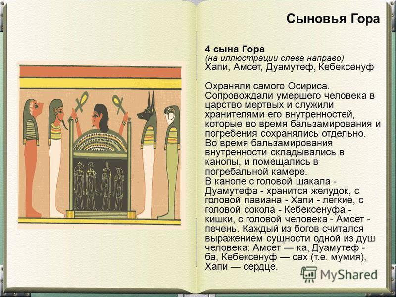 4 сына Гора (на иллюстрации слева направо) Хапи, Амсет, Дуамутеф, Кебексенуф Охраняли самого Осириса. Сопровождали умершего человека в царство мертвых и служили хранителями его внутренностей, которые во время бальзамирования и погребения сохранялись