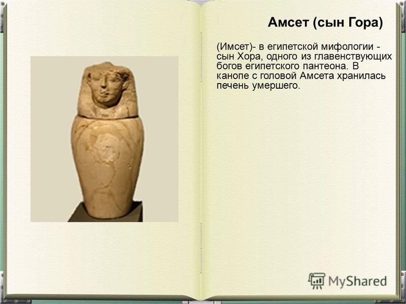 (Имсет)- в египетской мифологии - сын Хора, одного из главенствующих богов египетского пантеона. В канопе с головой Амсета хранилась печень умершего. Амсет (сын Гора)