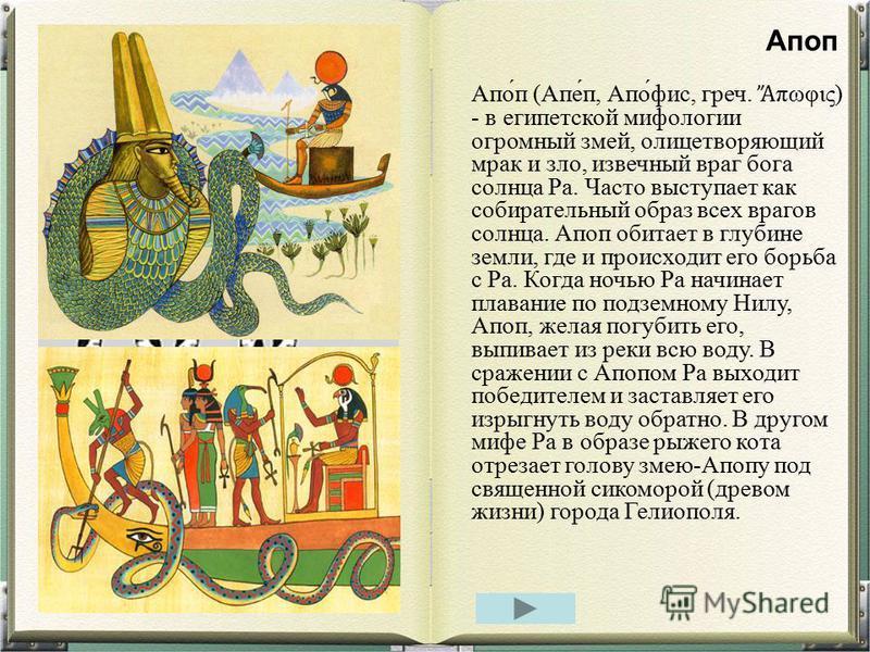 Апо́п (Апе́п, Апо́фис, греч. πωφις) - в египетской мифологии огромный змей, олицетворяющий мрак и зло, извечный враг бога солнца Ра. Часто выступает как собирательный образ всех врагов солнца. Апоп обитает в глубине земли, где и происходит его борьба