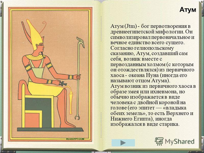 Атум (Jtm) - бог первой творения в древнеегипетской мифологии. Он символизировал первоначальное и вечное единство всего сущего. Согласно гелио польскому сказанию, Атум, создавший сам себя, возник вместе с первозданным холмом (с которым он отождествля