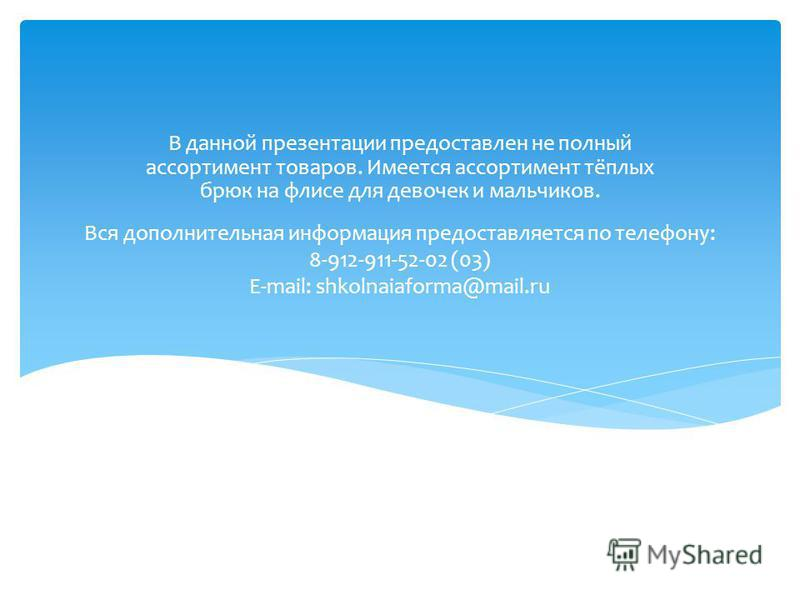 Вся дополнительная информация предоставляется по телефону: 8-912-911-52-02 (03) E-mail: shkolnaiaforma@mail.ru В данной презентации предоставлен не полный ассортимент товаров. Имеется ассортимент тёплых брюк на флисе для девочек и мальчиков.