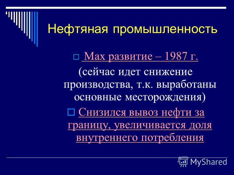 Нефтяная промышленность Max развитие – 1987 г. Max развитие – 1987 г. (сейчас идет снижение производства, т.к. выработаны основные месторождения) Снизился вывоз нефти за границу, увеличивается доля внутреннего потребления