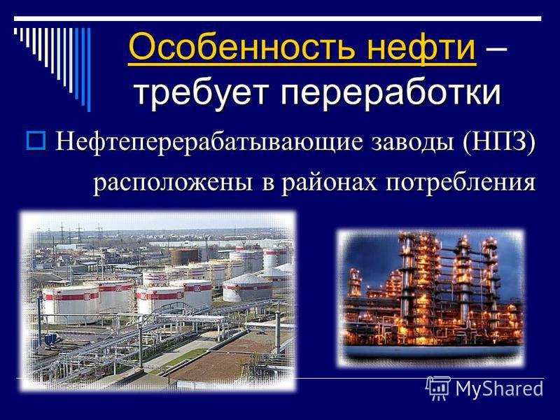Особенность нефти требует переработки Особенность нефти – требует переработки Нефтеперерабатывающие заводы (НПЗ) расположены в районах потребления Нефтеперерабатывающие заводы (НПЗ) расположены в районах потребления
