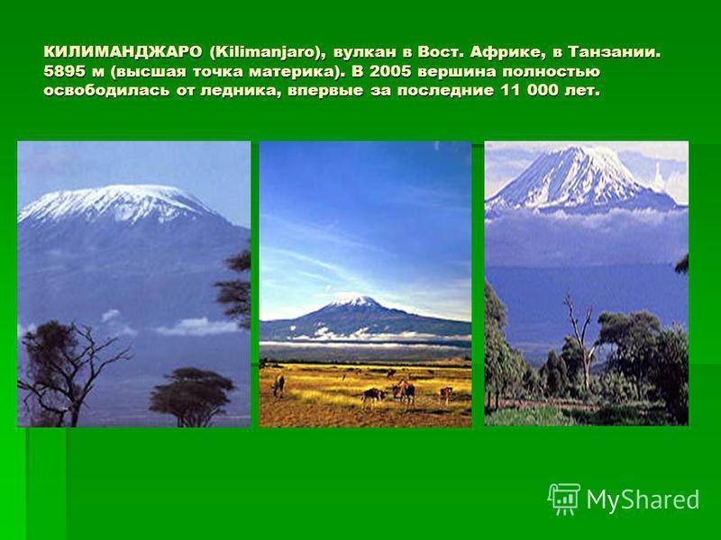 КИЛИМАНДЖАРО (Kilimanjaro), вулкан в Вост. Африке, в Танзании. 5895 м (высшая точка материка). В 2005 вершина полностью освободилась от ледника, впервые за последние 11 000 лет. КИЛИМАНДЖАРО (Kilimanjaro), вулкан в Вост. Африке, в Танзании. 5895 м (в
