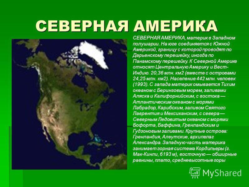 СЕВЕРНАЯ АМЕРИКА СЕВЕРНАЯ АМЕРИКА, материк в Западном полушарии. На юге соединяется с Южной Америкой, границу с которой проводят по Дарьенскому перешейку, иногда по Панамскому перешейку. К Северной Америке относят Центральную Америку и Вест- Индию. 2