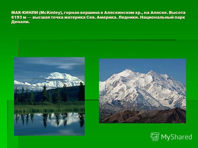 МАК-КИНЛИ (McKinley), горная вершина в Аляскинском хр., на Аляске. Высота 6193 м высшая точка материка Сев. Америка. Ледники. Национальный парк Денали.