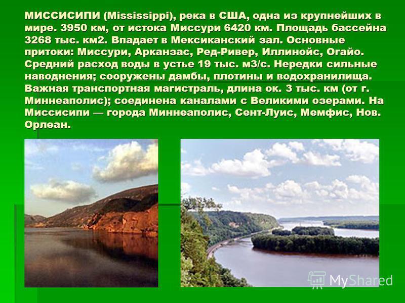 МИССИСИПИ (Mississippi), река в США, одна из крупнейших в мире. 3950 км, от истока Миссури 6420 км. Площадь бассейна 3268 тыс. км 2. Впадает в Мексиканский зал. Основные притоки: Миссури, Арканзас, Ред-Ривер, Иллинойс, Огайо. Средний расход воды в ус