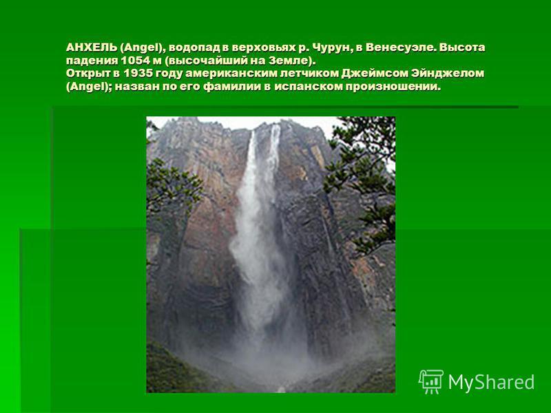 АНХЕЛЬ (Angel), водопад в верховьях р. Чурун, в Венесуэле. Высота падения 1054 м (высочайший на Земле). Открыт в 1935 году американским летчиком Джеймсом Эйнджелом (Angel); назван по его фамилии в испанском произношении. АНХЕЛЬ (Angel), водопад в вер