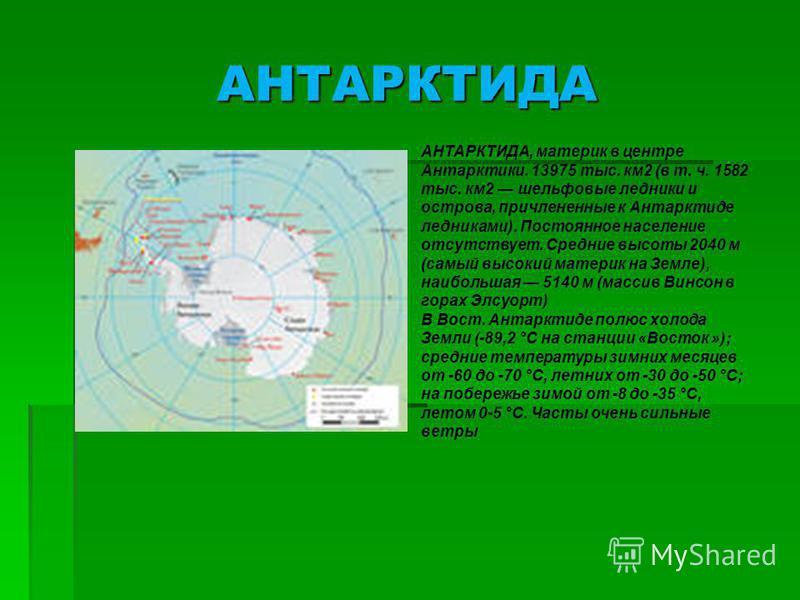 АНТАРКТИДА АНТАРКТИДА, материк в центре Антарктики. 13975 тыс. км 2 (в т. ч. 1582 тыс. км 2 шельфовые ледники и острова, причлененные к Антарктиде ледниками). Постоянное население отсутствует. Средние высоты 2040 м (самый высокий материк на Земле), н