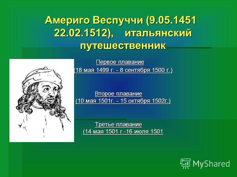Америго Веспуччи (9.05.1451 22.02.1512), итальянский путешественник Америго Веспуччи (9.05.1451 22.02.1512), итальянский путешественник Первое плавание (18 мая 1499 г. - 8 сентября 1500 г.) Первое плавание (18 мая 1499 г. - 8 сентября 1500 г.) Второе