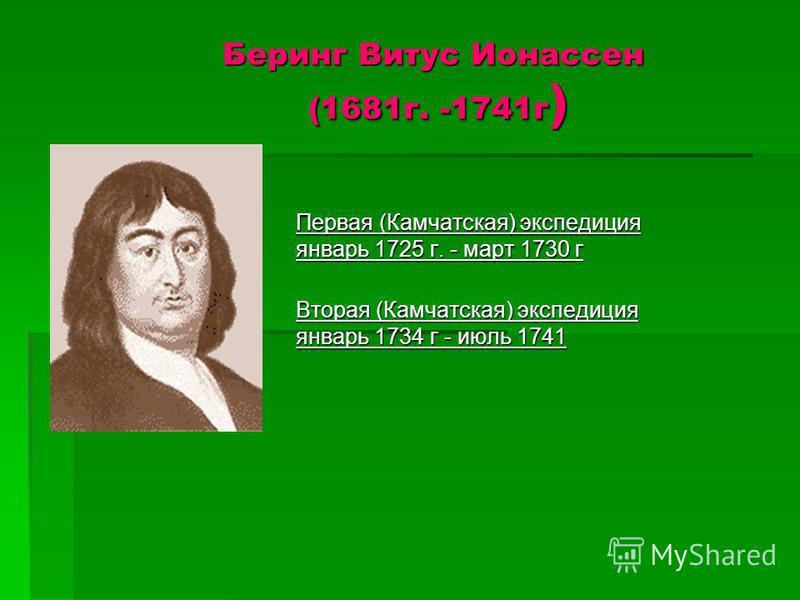 Беринг Витус Ионассен (1681 г. -1741 г ) Первая (Камчатская) экспедиция январь 1725 г. - март 1730 г Вторая (Камчатская) экспедиция январь 1734 г - июль 1741