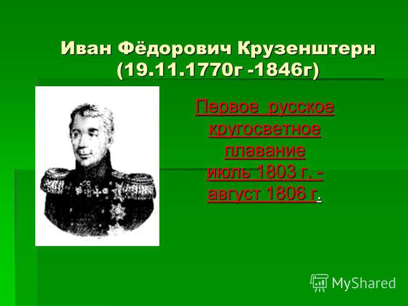 Иван Фёдорович Крузенштерн (19.11.1770 г -1846 г) Первое русское кругосветное плавание июль 1803 г. - август 1806 г.