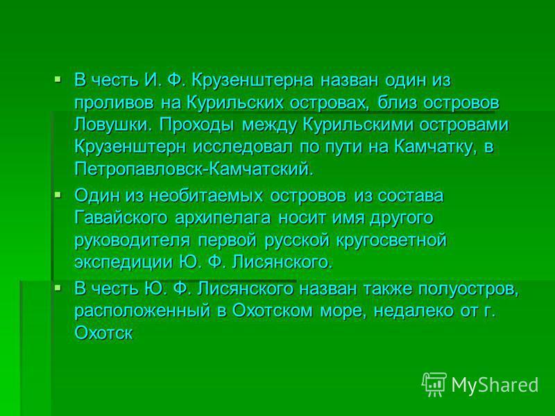 В честь И. Ф. Крузенштерна назван один из проливов на Курильских островах, близ островов Ловушки. Проходы между Курильскими островами Крузенштерн исследовал по пути на Камчатку, в Петропавловск-Камчатский. В честь И. Ф. Крузенштерна назван один из пр