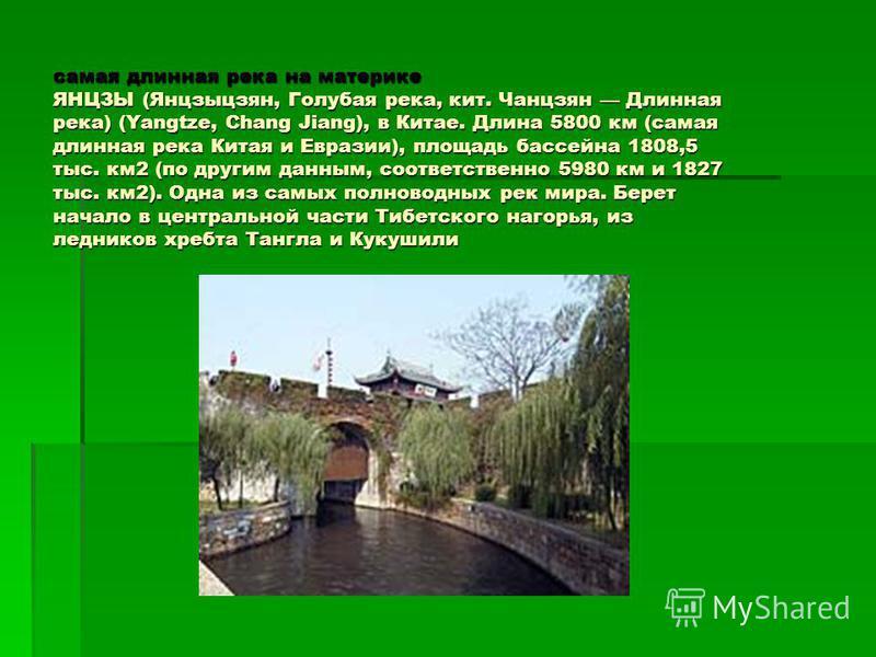 самая длинная река на материке ЯНЦЗЫ (Янцзыцзян, Голубая река, кит. Чанцзян Длинная река) (Yangtze, Chang Jiang), в Китае. Длина 5800 км (самая длинная река Китая и Евразии), площадь бассейна 1808,5 тыс. км 2 (по другим данным, соответственно 5980 км