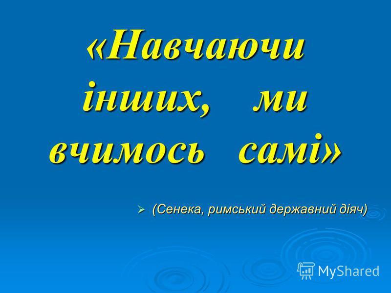 «Навчаючи інших, ми вчимось самі» (Сенека, римський державний діяч) (Сенека, римський державний діяч)
