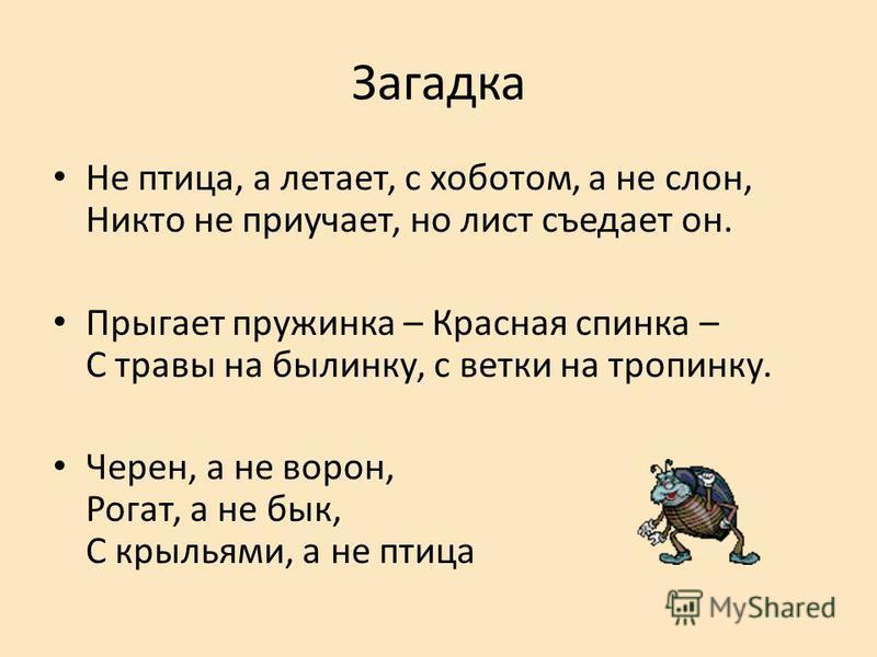 Загадка Не птица, а летает, с хоботом, а не слон, Никто не приучает, но лист съедает он. Прыгает пружинка – Красная спинка – С травы на былинку, с ветки на тропинку. Черен, а не ворон, Рогат, а не бык, С крыльями, а не птица