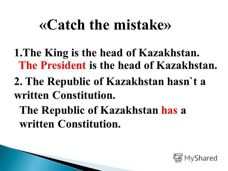 «Catch the mistake» 1.The King is the head of Kazakhstan. The President is the head of Kazakhstan. 2. The Republic of Kazakhstan hasn`t a written Constitution. The Republic of Kazakhstan has a written Constitution.