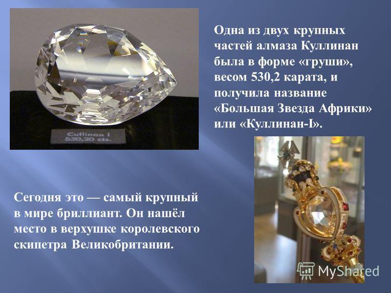 Одна из двух крупных частей алмаза Куллинан была в форме « груши », весом 530,2 карата, и получила название « Большая Звезда Африки » или « Куллинан -I». Сегодня это самый крупный в мире бриллиант. Он нашёл место в верхушке королевского скипетра Вели